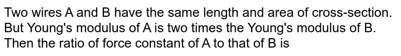 Two wires A and B have the same length and area of cross-section. But Young's modulus of A is two times the Young's modulus of B. Then the ratio of force constant of A to that of B is