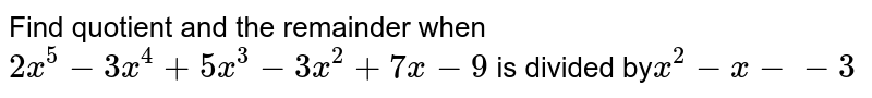 Find  quotient  and the  remainder  when  ` 2x^5 -3x^4 +5x^3 -3x^2 +7x-9`  is divided by` x^2 -x--3`
