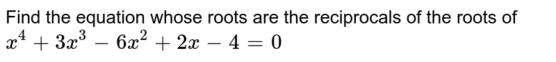 Find  the equation  whose  roots  are the  reciprocals  of the  roots  of  <br> `x^4 + 3x^3 -6x^2 +2x -4=0`