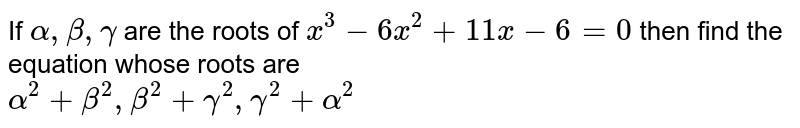 If ` alpha  , beta , gamma `  are the roots  of ` x^3 - 6x^2  +11 x-6=0`  then  find  the  equation  whose  roots  are <br> ` alpha^2 + beta^2, beta^2 + gamma^2 , gamma^2 + alpha^2`