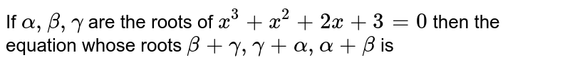 If ` alpha  , beta , gamma `  are the  roots  of ` x^3 +x^2 + 2x +3=0`  then the  equation  whose  roots  ` beta  + gamma , gamma  + alpha  , alpha  + beta `  is