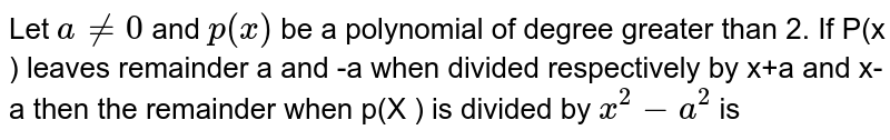 Let  ` a ne 0`  and `p(x ) `  be a  polynomial  of degree  greater  than  2.   If P(x )  leaves  remainder  a and  -a  when  divided  respectively  by  x+a  and x-a  then  the  remainder  when  p(X )  is   divided  by ` x^2 -a^2` is