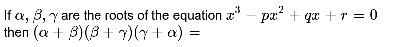 If ` alpha  , beta , gamma`  are the  roots  of the  equation ` x^3 - px^2 + qx +r=0`  then ` ( alpha   + beta ) ( beta + gamma) ( gamma  + alpha)=`
