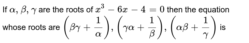 If  ` alpha  , beta , gamma `  are the  roots  of `x^3 -6x -4=0`  then  the  equation  whose  roots  are ` beta  gamma  +(1)/( alpha  , gamma  alpha  +(1)/(beta) , alpha  beta  +(1)/( gamma) ` is
