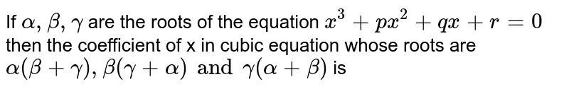 If ` alpha , beta , gamma `   are the   roots  of  the  equation  `x^3 +px^2 + qx +r=0`  then the  coefficient  of x in  cubic  equation whose  roots  are   <br> ` alpha   ( beta  + gamma )  , beta  ( gamma  + alpha)  and   gamma ( alpha  + beta)` is