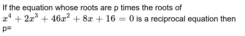 If the  equation  whose  roots  are  p times  the  roots  of  `x^4 +2x^3 +46  x^2 +8x+16 =0`  is  a  reciprocal  equation  then p=