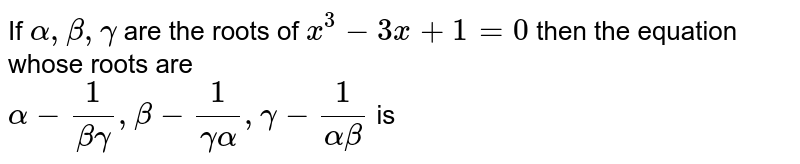 If ` alpha , beta , gamma `  are the roots  of ` x^3 -3x  +1=0`  then  the  equation   whose  roots  are  <br> `alpha   - (1)/( beta gamma) , beta -  (1)/(  gamma  alpha ) , gamma  - (1)/( alpha beta )`  is