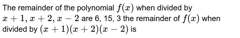 The remainder of the polynomial `f(x)` when divided by `x+1, x+2, x-2` are 6, 15, 3 the remainder of `f(x)` when divided by `(x+1)(x+2)(x-2)` is