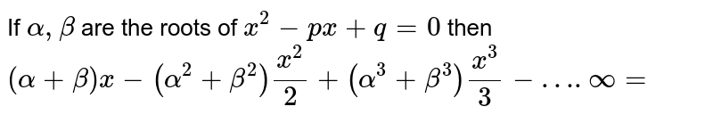 If `alpha, beta` are the roots of `x^(2)-px+q=0` then <br> `(alpha+beta)x-(alpha^(2)+beta^(2))(x^(2))/(2)+(alpha^(3)+beta^(3))(x^(3))/(3)-….oo=`