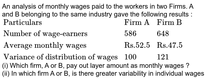 """An analysis of monthly wages paid to the workers in two Firms. A and B belonging to the same industry gave the  following results :  <br> `{:(""""Particulars"""",""""Firm A"""",""""Firm B"""",),(""""Number of wage-earners"""",986,548,),(""""Average monthly wages"""",""""Rs.52.5"""",""""Rs.47.5"""",),(""""Variance of distribution of wages"""",100,121,):}` <br> (i) Which firm, A or B, pay out layer amount as monthly wages ? <br> (ii) In which firm A or B, is there greater variability in individual wages <br> (iii) What are the measures of average monthly wages and the variability in individual wages, of all the workers in the two firms, A or B taken together."""
