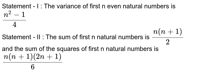 Statement - I : The variance of first n even natural numbers is `(n^(2) - 1)/(4)` <br> Statement - II : The sum of first n natural numbers is `(n(n+1))/(2)` and the sum of the squares of first n natural numbers is `(n(n+1)(2n+1))/(6)`