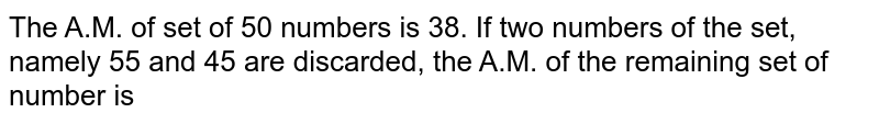 The A.M. of set of 50 numbers is 38. If two numbers of the set, namely 55 and 45 are discarded, the A.M. of the remaining set of number is