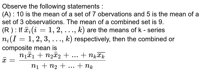 Observe the following statements : <br> (A) : 10 is the mean of a set of 7 obervations and 5 is the mean of a set of 3 observations. The mean of a combined set is 9. <br> (R ) : If `bar(x)_(i)(i = 1,2,…,k)` are the means of k - series `n_(i)(I = 1,2,3,…,k)` respectively, then the combined or composite mean is <br> `bar(x) = (n_(1)bar(x)_(1) + n_(2) bar(x)_(2) + ...+ n_(k)bar(x_(k)))/(n_(1)+n_(2)+...+n_(k))`