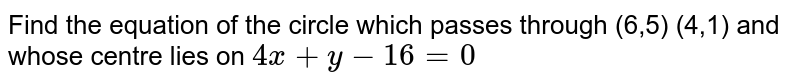 Find the equation of the circle which passes through (6,5) (4,1) and whose centre lies on `4x+y-16=0`