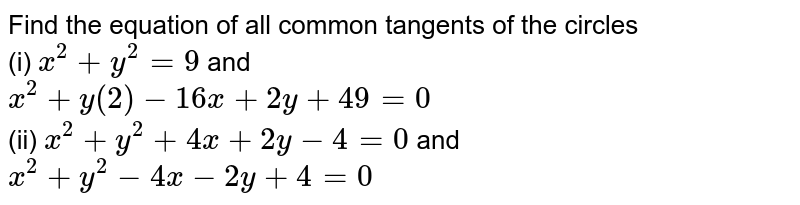 Find the equation of all common tangents of the circles<br> (i) `x^(2)+y^(2)=9` and <br> `x^(2)+y(2)-16x+2y+49=0` <br> (ii) `x^(2)+y^(2)+4x+2y-4=0` and <br> `x^(2)+y^(2)-4x-2y+4=0`
