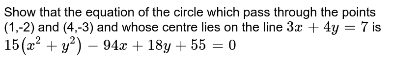 Show that the equation of the circle which pass through the points (1,-2) and (4,-3) and whose centre lies on the line `3x+4y=7` is `15(x^(2)+y^(2))-94x+18y+55=0`