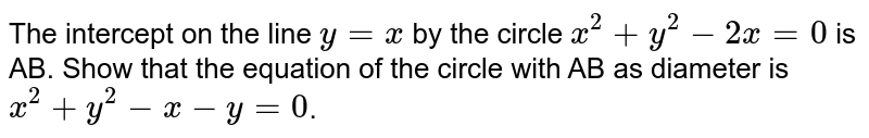 The intercept on the line `y=x` by the circle `x^(2)+y^(2)-2x=0` is AB. Show that the equation of the circle with AB as diameter is `x^(2)+y^(2)-x-y=0`.