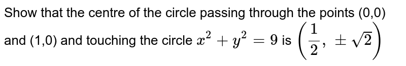 Show that the centre of the circle passing through the points (0,0) and (1,0) and touching the circle `x^(2)+y^(2)=9` is `(1/2,+-sqrt(2))`