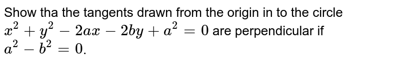 Show tha the tangents drawn from the origin in to the circle `x^(2)+y^(2)-2ax-2by+a^(2)=0` are perpendicular if `a^(2)-b^(2)=0`.