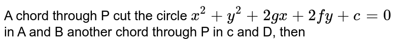 A chord through P cut the circle `x^(2)+y^(2)+2gx+2fy+c=0` in A and B another chord through P in c and D, then
