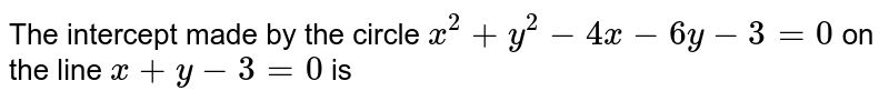 The intercept made by the circle `x^(2)+y^(2)-4x-6y-3=0` on the line `x+y-3=0` is