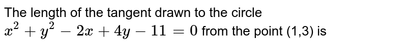 The length of the tangent drawn to the circle `x^(2)+y^(2)-2x+4y-11=0` from the point (1,3) is