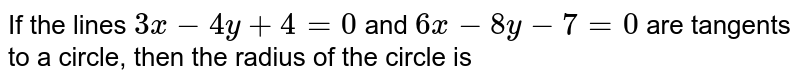 If the lines `3x-4y+4=0` and and `6x-8y-7=0` are tangents to a circle, then the radius oif the circle is