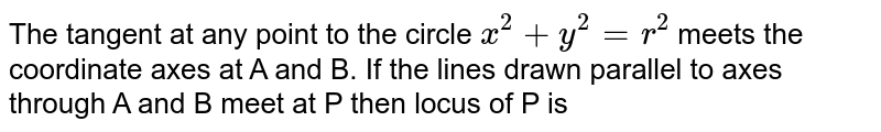 The tangent at any point to the circle `x^(2)+y^(2)=r^(2)` meets the coordinate axes at A and B. If the lines drawn parallel to axes through A and B meet at P then locus of P is
