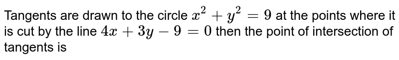 Tangents are drawn to the circle `x^(2)+y^(2)=9` at the points where it is cut by the line `4x+3y=0` then the point of intersection of tangents is