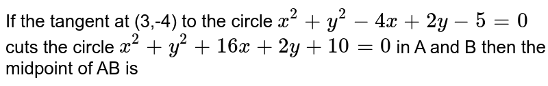 If the tangent at (3,-4) to the circle `x^(2)+y^(2)-4x+2y-5=0` cuts the circle `x^(2)+y^(2)+16x+2y+10=0` in A  and B then the midpoint of AB is