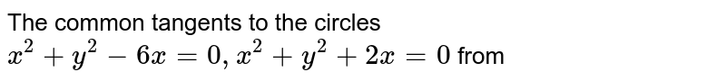 The common tangents to the circles `x^(2)+y^(2)-6x=0, x^(2)+y^(2)+2x=0` form