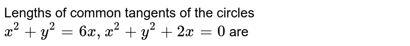 Lengths of common tangents of the circles `x^(2)+y^(2)=6x,x^(2)+y^(2)+2x=0` are