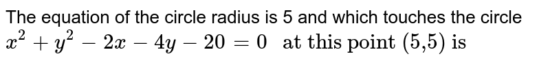 Equation of circle whose radius is 5 and which touches the circles `x^(2)+y^(2)-2x-4y-20=0` at  (5,5) is