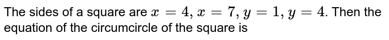 The sides of a square are `x=4, x=7, y=1, y=4`. Then the equation of the circle of the circle of the square is