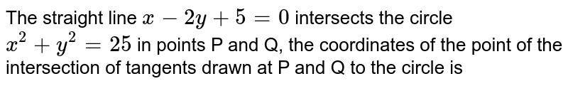 The straight line `x-2y+5=0` intersects the circle `x^(2)+y^(2)=25` in points P and Q, the coordinates of the point of the intersection of tangents drawn at P and Q to the circle is