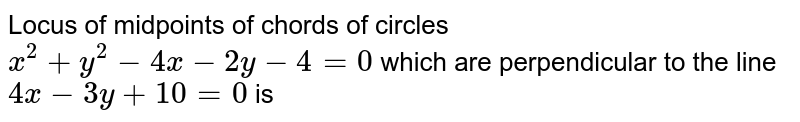Locus of midpoints of chords of circles `x^(2)+y^(2)-4x-2y-4=0` which are perpendicular to the line `4x-3y+10=0` is