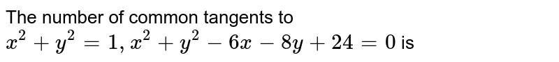The number of common tangents to `x^(2)+y^(2)=1, x^(2)+y^(2)-6x-8uy+24=0` is