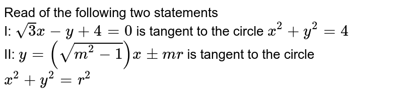 Read of the following two statements <br> I: `sqrt(3)x-y+4=0` is tangent to the circle `x^(2)+y^(2)=4` <br> II: `y=(sqrt(m^(2)-1))x+-mr` is tangent to the circle `x^(2)+y^(2)=r^(2)`