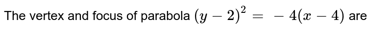The vertex and focus of parabola `(y-2)^(2) = -4(x-4)` are