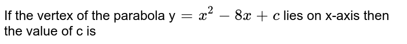 If the vertex of parabola y = `x^(2)-8x+c` lies on x-axis then it is