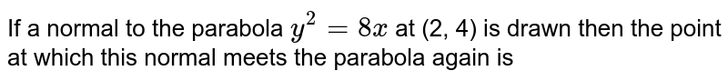 If a normal to the parabola `y^(2)=8x` at (2, 4) is drawn then the point at which this normal meets the parabola again is