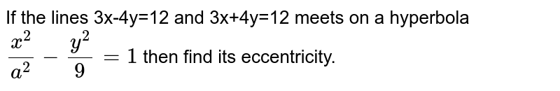 If the lines 3x-4y=12 and 3x+4y=12 meets on a hyperbola `x^(2)/(a^(2))-y^(2)/9=1` then find its eccentricity.