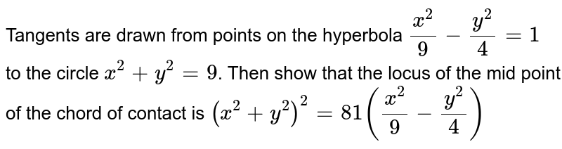 Tangents are drawn from points on the hyperbola `x^(2)/9-y^(2)/4=1` to the circle `x^(2)+y^(2)=9`. Then show that the locus of the mid point of the chord of contact is `(x^(2)+y^(2))^(2)=81 (x^(2)/9-y^(2)/4)`