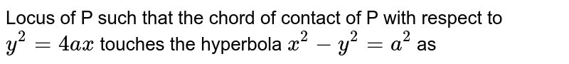 Locus of P such that the chord of contact of P with respect to `y^2= 4ax` touches the hyperbola `x^(2)-y^(2)` as