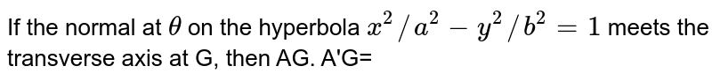 If the normal at `theta` on the hyperbola `x^(2)//a^(2)-y^(2)//b^(2)=1` meets the transverse axis at G, then AG. A'G=