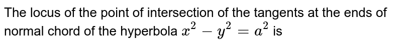 The locus of the point of intersection of the tangents at the ends of normal chord of the hyperbola `x^(2)-y^(2)=a^2` is
