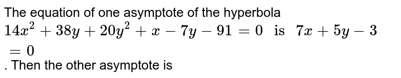 """The equation of one asymptote of the hyperbola `14x^(2)+38y+20y^(2)+x-7y-91=0"""" is """"7x+5y-3=0`. Then the other asymptote is"""