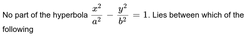 No part of the hyperbola `x^(2)/(a^(2))-y^(2)/b^(2)=1`. Lies between which of the following