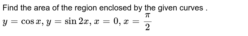 Find the area of the region enclosed by the curves <br> `y=cosx` and `y=sin2x` between x = 0 and `x=(pi)/(2)`