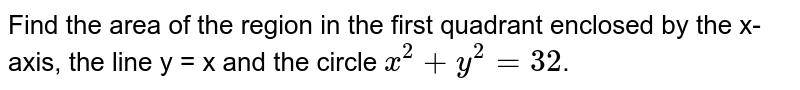 Find the area of the region in the first quadrant enclosed by the x-axis, the line y = x and the circle `x^(2)+y^(2)=32`.